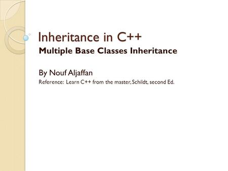 Inheritance in C++ Multiple Base Classes Inheritance By Nouf Aljaffan Reference: Learn C++ from the master, Schildt, second Ed.