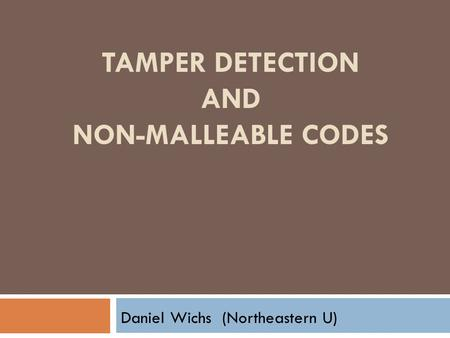 TAMPER DETECTION AND NON-MALLEABLE CODES Daniel Wichs (Northeastern U)
