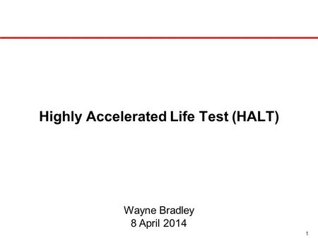 1 Highly Accelerated Life Test (HALT) Wayne Bradley 8 April 2014.