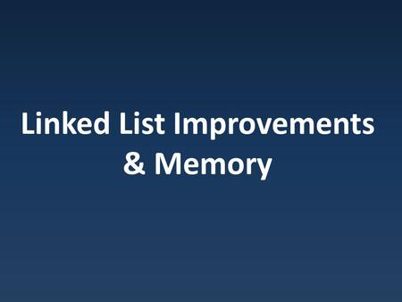 Linked List Improvements & Memory. BigO's What is BigO for our basic linked list operations? InsertStart Insert at middle InsertEnd Retrieve First Value.