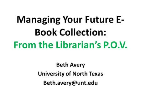 Managing Your Future E- Book Collection: From the Librarian's P.O.V. Beth Avery University of North Texas