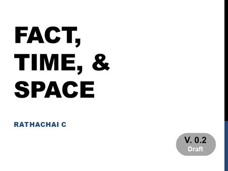 FACT, TIME, & SPACE RATHACHAI C V. 0.2 Draft. PART 1 31-OCT-2011.