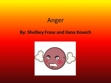 Anger By: Shelbey Frase and Ilana Kovach. Description of emotion A strong feeling of displeasure, annoyance, and hostility, often resulting from frustration.