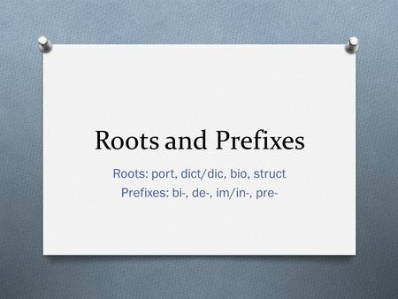 Roots and Prefixes Roots: port, dict/dic, bio, struct Prefixes: bi-, de-, im/in-, pre-