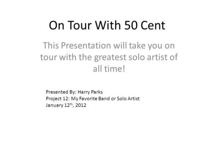 On Tour With 50 Cent This Presentation will take you on tour with the greatest solo artist of all time! Presented By: Harry Parks Project 12: My Favorite.