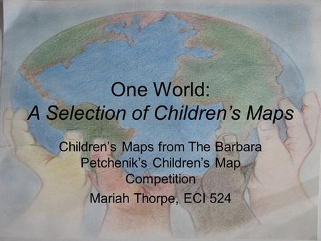 One World: A Selection of Children's Maps Children's Maps from The Barbara Petchenik's Children's Map Competition Mariah Thorpe, ECI 524.