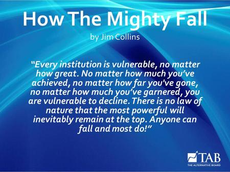"How The Mighty Fall by Jim Collins ""Every institution is vulnerable, no matter how great. No matter how much you've achieved, no matter how far you've."