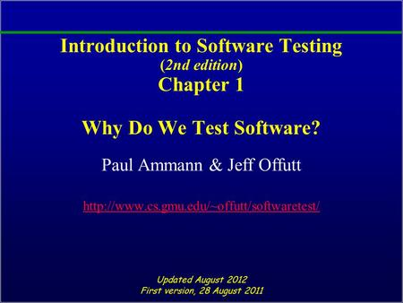 Introduction to Software Testing (2nd edition) Chapter 1 Why Do We Test Software? Paul Ammann & Jeff Offutt