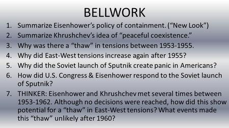 "BELLWORK 1.Summarize Eisenhower's policy of containment. (""New Look"") 2.Summarize Khrushchev's idea of ""peaceful coexistence."" 3.Why was there a ""thaw"""