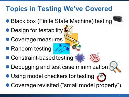 1 Black box (Finite State Machine) testing Design for testability Coverage measures Random testing Constraint-based testing Debugging and test case minimization.