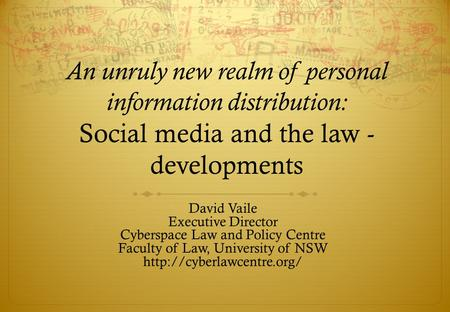 An unruly new realm of personal information distribution: Social media and the law - developments David Vaile Executive Director Cyberspace Law and Policy.