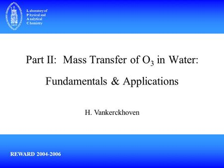 Part II: Mass Transfer of O 3 in Water: Fundamentals & Applications L aboratory of P hysical and A nalytical C hemistry REWARD 2004-2006 H. Vankerckhoven.