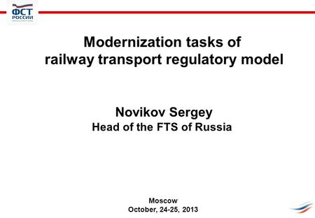 Modernization tasks of railway transport regulatory model Novikov Sergey Head of the FTS of Russia Moscow October, 24-25, 2013.