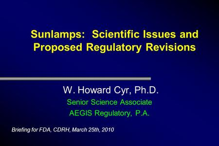Sunlamps: Scientific Issues and Proposed Regulatory Revisions W. Howard Cyr, Ph.D. Senior Science Associate AEGIS Regulatory, P.A. Briefing for FDA, CDRH,