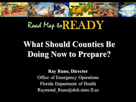 What Should Counties Be Doing Now to Prepare? Ray Runo, Director Office of Emergency Operations Florida Department of Health
