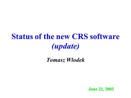 Status of the new CRS software (update) Tomasz Wlodek June 22, 2003.
