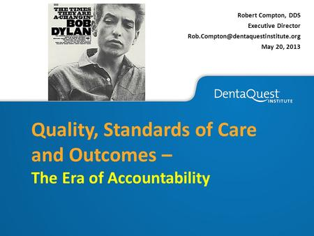 Robert Compton, DDS Executive Director May 20, 2013 Quality, Standards of Care and Outcomes – The Era of Accountability.