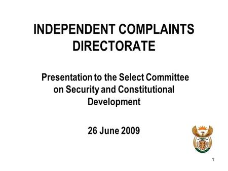 1 INDEPENDENT COMPLAINTS DIRECTORATE Presentation to the Select Committee on Security and Constitutional Development 26 June 2009.