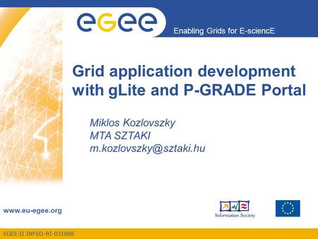 EGEE-II INFSO-RI-031688 Enabling Grids for E-sciencE www.eu-egee.org Grid application development with gLite and P-GRADE Portal Miklos Kozlovszky MTA SZTAKI.