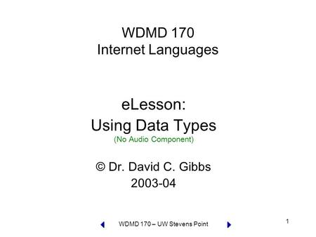 WDMD 170 – UW Stevens Point 1 WDMD 170 Internet Languages eLesson: Using Data Types (No Audio Component) © Dr. David C. Gibbs 2003-04.
