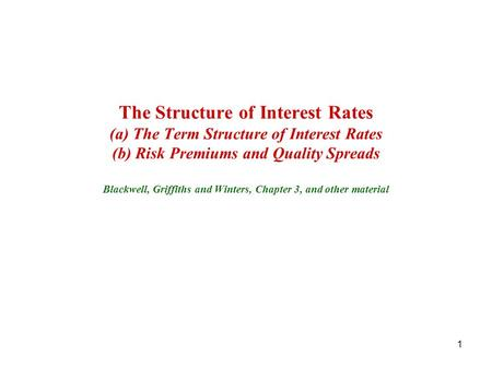 The Structure of Interest Rates (a) The Term Structure of Interest Rates (b) Risk Premiums and Quality Spreads Blackwell, Griffiths and Winters, Chapter.