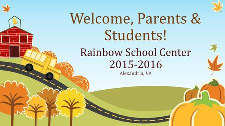 Welcome, Parents & Students! Rainbow School Center 2015-2016 Alexandria, VA.