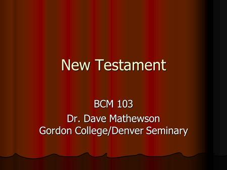 New Testament BCM 103 Dr. Dave Mathewson Gordon College/Denver Seminary.