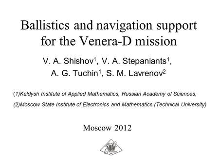 Ballistics and navigation support for the Venera-D mission V. A. Shishov 1, V. A. Stepaniants 1, A. G. Tuchin 1, S. M. Lavrenov 2 (1)Keldysh Institute.