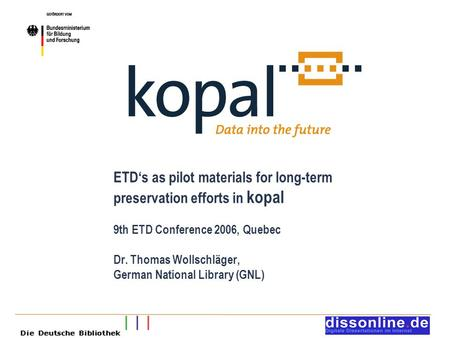 ETD's as pilot materials for long-term preservation efforts in kopal 9th ETD Conference 2006, Quebec Dr. Thomas Wollschläger, German National Library (GNL)