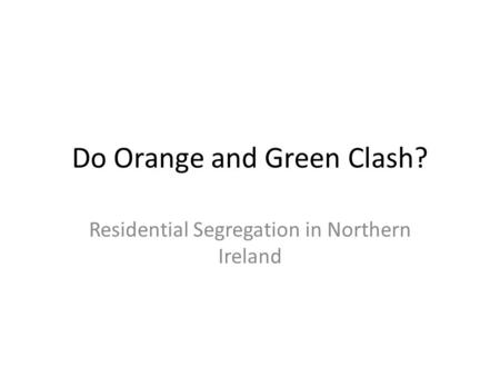 Do Orange and Green Clash? Residential Segregation in Northern Ireland.