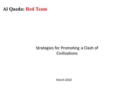 Strategies for Promoting a Clash of Civilizations Al Qaeda: Red Team March 2010.