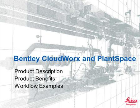 Bentley CloudWorx and PlantSpace Product Description Product Benefits Workflow Examples.