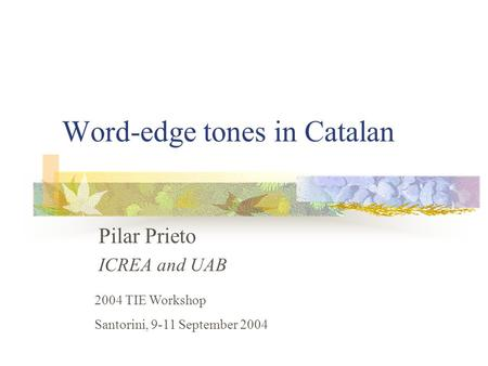 Word-edge tones in Catalan Pilar Prieto ICREA and UAB 2004 TIE Workshop Santorini, 9-11 September 2004.