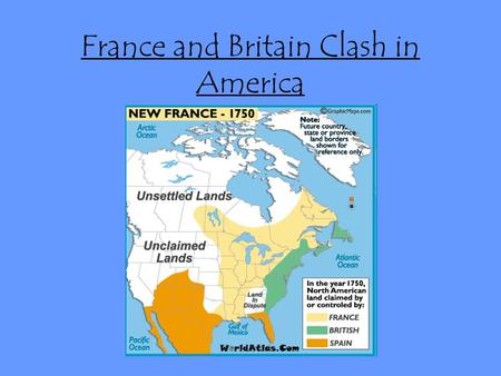 France and Britain Clash in America. England and France competing to be most powerful, fighting each other throughout world France controls Ohio River.