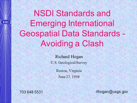 NSDI Standards and Emerging International Geospatial Data Standards - Avoiding a Clash Richard Hogan U.S. Geological Survey Reston, Virginia June 23, 1998.