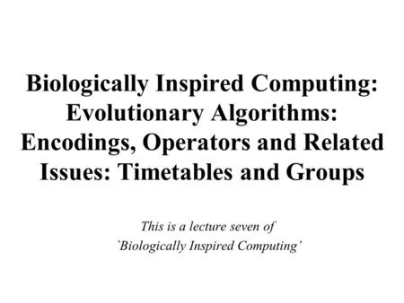 Biologically Inspired Computing: Evolutionary Algorithms: Encodings, Operators and Related Issues: Timetables and Groups This is a lecture seven of `Biologically.