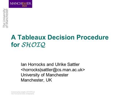 Combining the strengths of UMIST and The Victoria University of Manchester A Tableaux Decision Procedure for SHOIQ Ian Horrocks and Ulrike Sattler University.