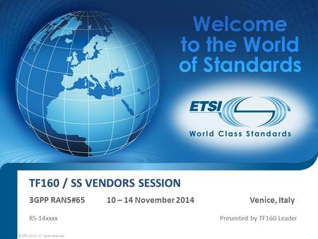 TF160 / SS VENDORS SESSION 3GPP RAN5#65 10 – 14 November 2014 Venice, Italy R5-14xxxx Presented by TF160 Leader © ETSI 2014. All rights reserved.