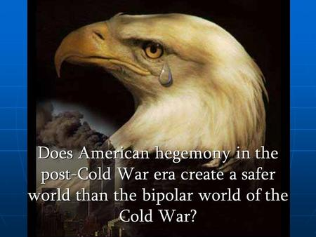 Does American hegemony in the post-Cold War era create a safer world than the bipolar world of the Cold War?