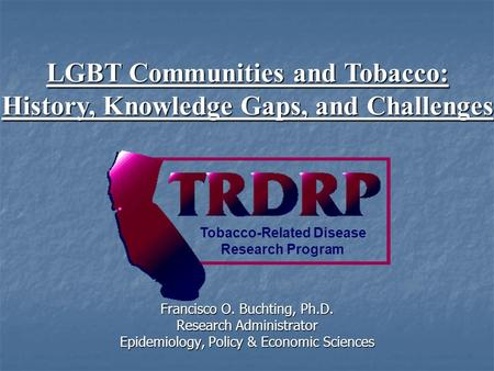 Francisco O. Buchting, Ph.D. Research Administrator Epidemiology, Policy & Economic Sciences Tobacco-Related Disease Research Program LGBT Communities.