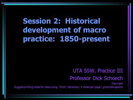 Session 2: Historical development of macro practice: 1850-present UTA SSW, Practice III Professor Dick Schoech Copyright Suggest printing slides for class.