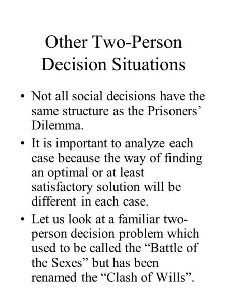 Other Two-Person Decision Situations Not all social decisions have the same structure as the Prisoners' Dilemma. It is important to analyze each case because.