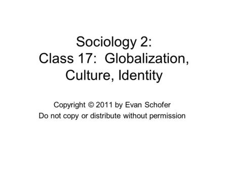 Sociology 2: Class 17: Globalization, Culture, Identity Copyright © 2011 by Evan Schofer Do not copy or distribute without permission.
