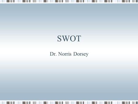 SWOT Dr. Norris Dorsey. Agenda Review What is SWOT SWOT analysis and strategy formulation Assignment clarification.