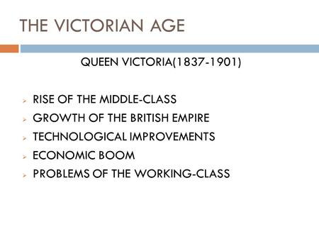 THE VICTORIAN AGE QUEEN VICTORIA(1837-1901)  RISE OF THE MIDDLE-CLASS  GROWTH OF THE BRITISH EMPIRE  TECHNOLOGICAL IMPROVEMENTS  ECONOMIC BOOM  PROBLEMS.