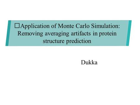 Dukka Application of Monte Carlo Simulation: Removing averaging artifacts in protein structure prediction.