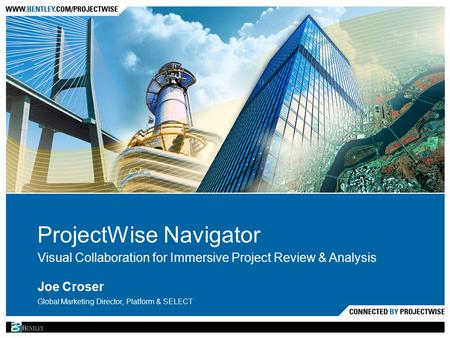ProjectWise Navigator Visual Collaboration for Immersive Project Review & Analysis Joe Croser Global Marketing Director, Platform & SELECT.