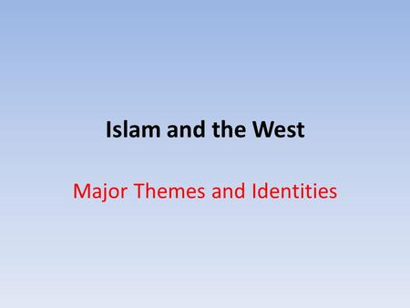 Islam and the West Major Themes and Identities.  Muslims and Population  1.3 Billion Muslims in the world today  Islam fasted growing religion  50.