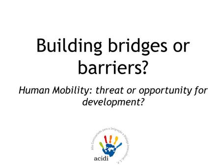 Building bridges or barriers? Human Mobility: threat or opportunity for development?
