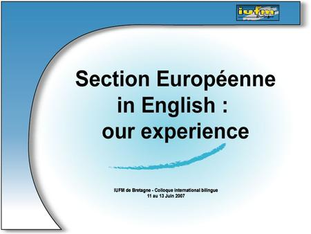 … Section Européenne in English : our experience Main steps : - What is Section Européenne ? - English language - 3 weeks in an English secondary school.